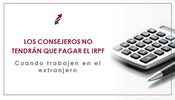 Los consejeros no tendrán que pagar IRPF cuando trabajen en el extranjero