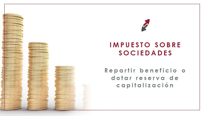 Cierre del Impuesto sobre Sociedades 2020: Recuerda… ¿Qué hacer: repartir beneficios o dotar reserva de capitalización?