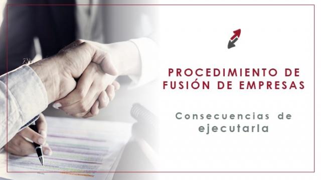 El procedimiento de fusión de varias sociedades y cuáles son las consecuencias de ejecutarla