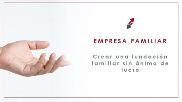 Crear una fundación familiar para mantener los valores de la empresa familiar